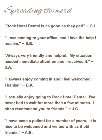 "Spreading the word ""Rock Hotel Dental is as good as they get!"" ~ G.L. ""I love coming to your office, and I love the help I receive."" ~ S.B. ""Always very friendly and helpful. My situation needed immediate attention and I received it."" ~ S.A. ""I always enjoy coming in and I feel welcomed. Thanks!"" ~ B.K. ""I actually enjoy going to Rock Hotel Dental. I've never had to wait for more than a few minutes. I often recommend you to friends."" ~ J.C. ""I have been a patient for a number of years. It is nice to be welcomed and visited with as if old friends."" ~ A.B."